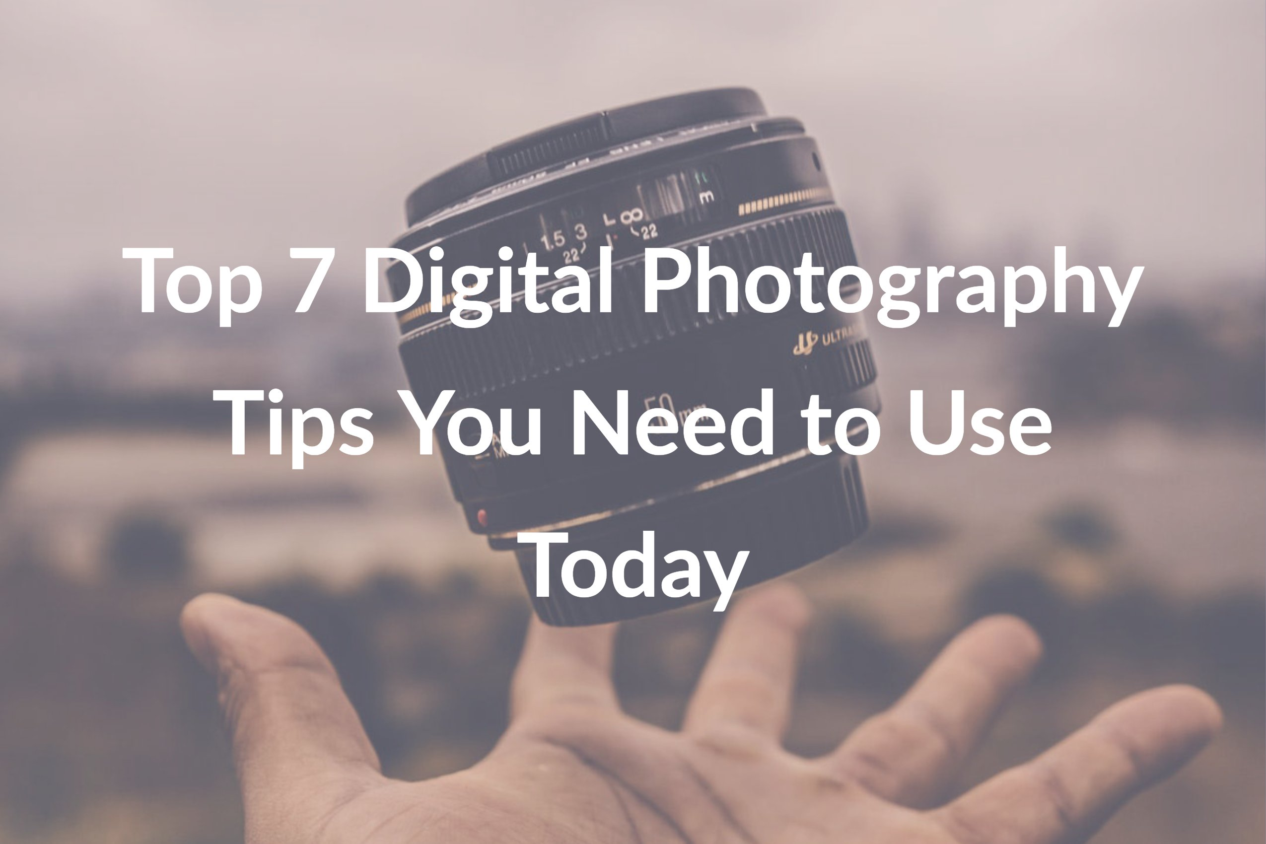 Top 7 Digital Photography Tips You Need to Use Today