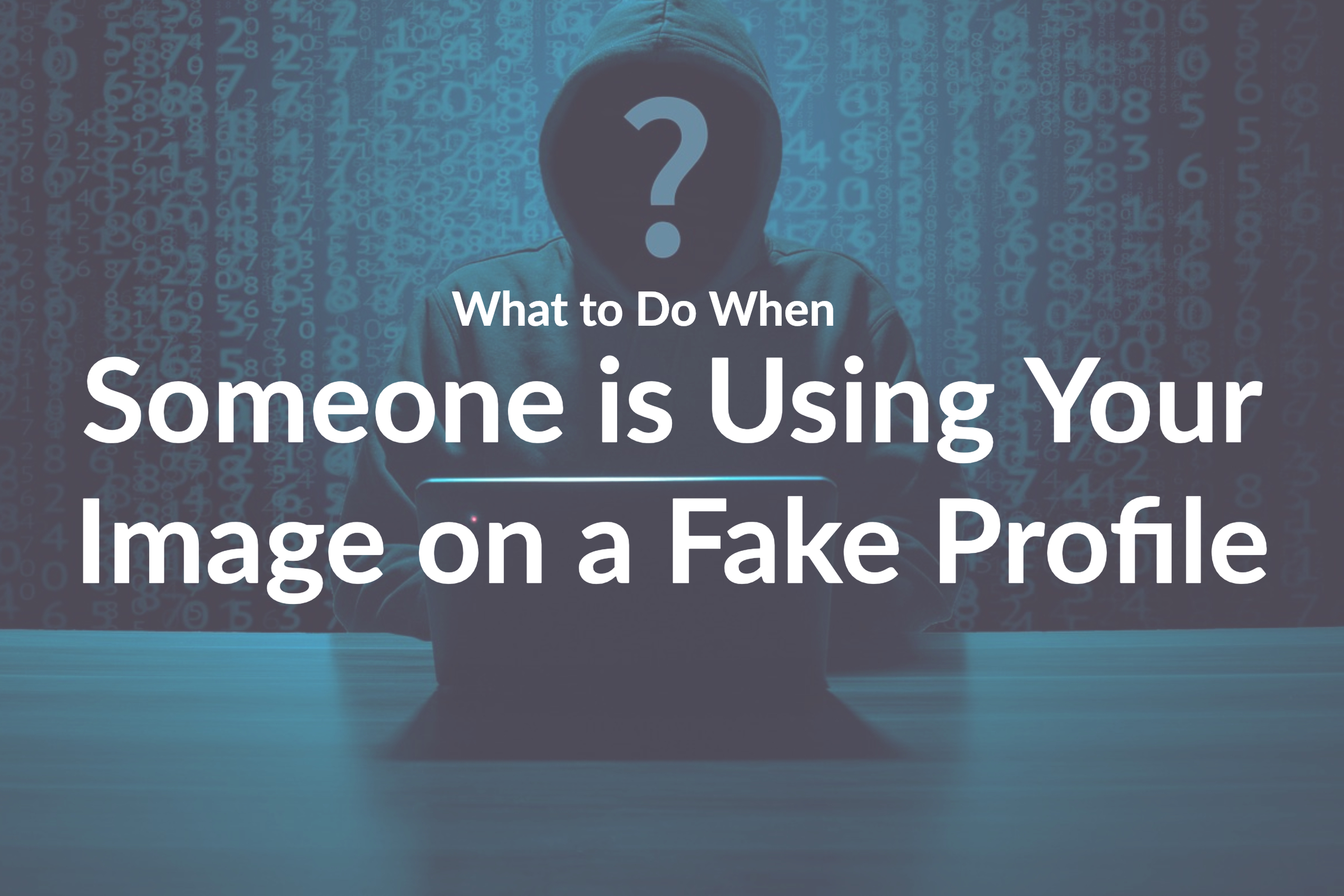 What to Do When Someone is Using Your Image on a Fake Profile