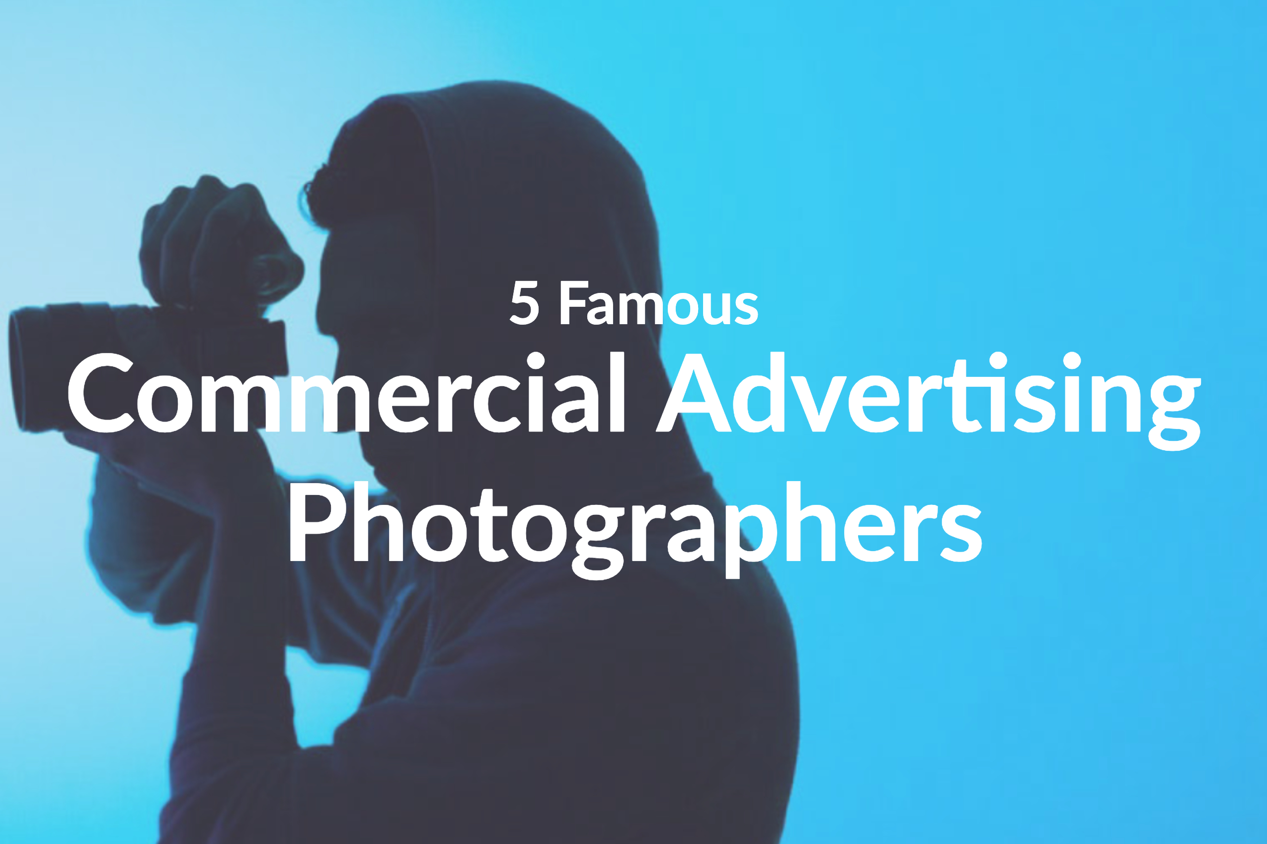 Discover These 5 Famous Commercial Advertising Photographers
