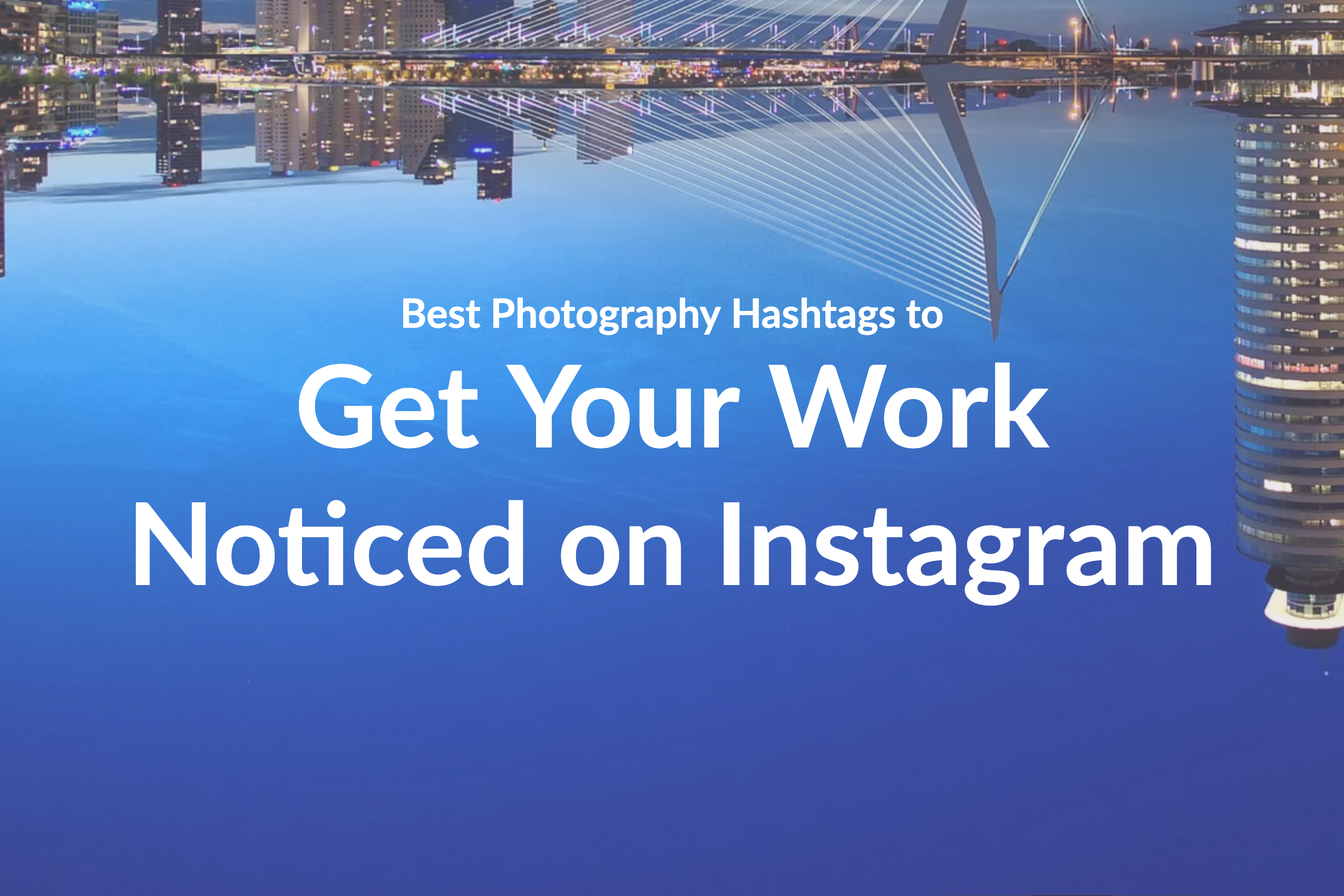 Best Photography Hashtags To Get Your Work Seen On Instagram