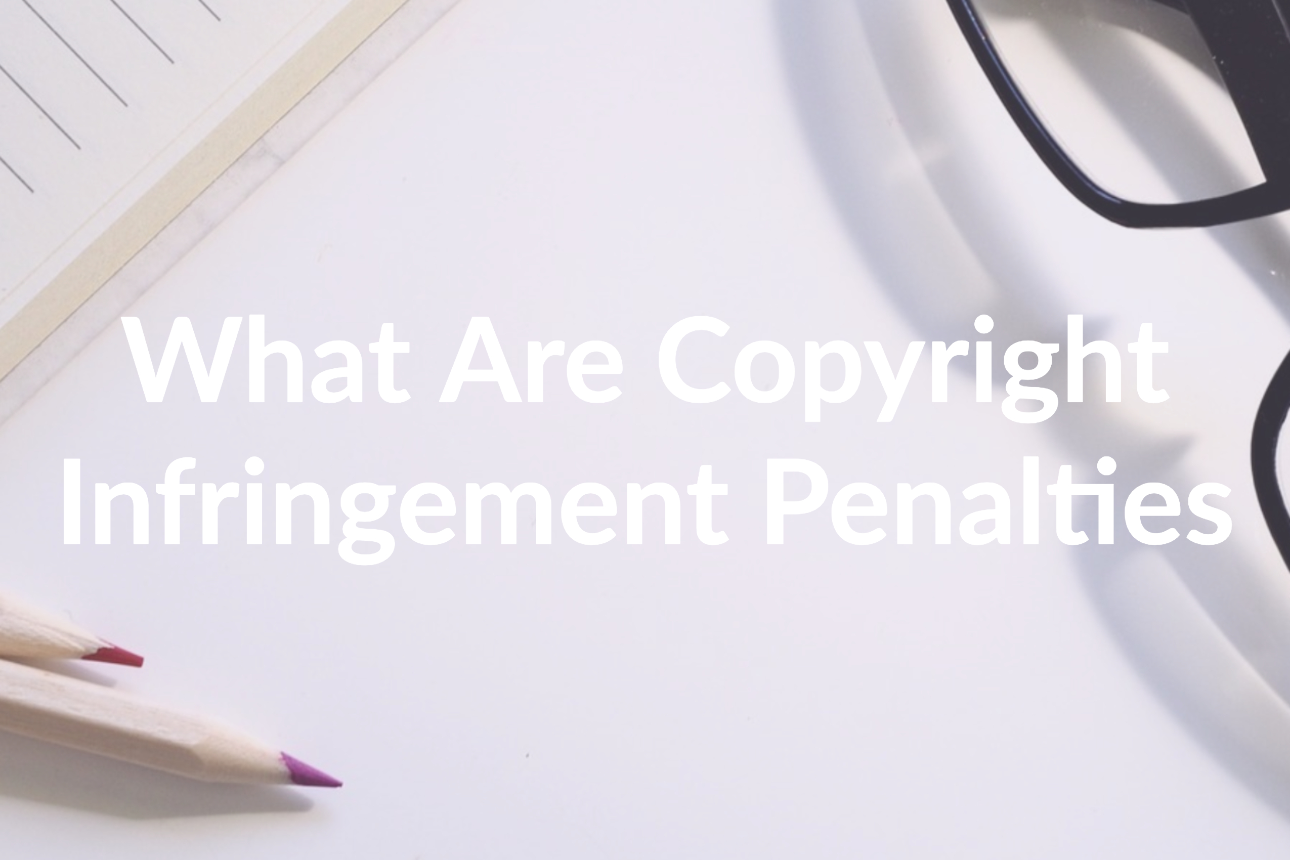 What Are Copyright Infringement Penalties and How to Avoid Them