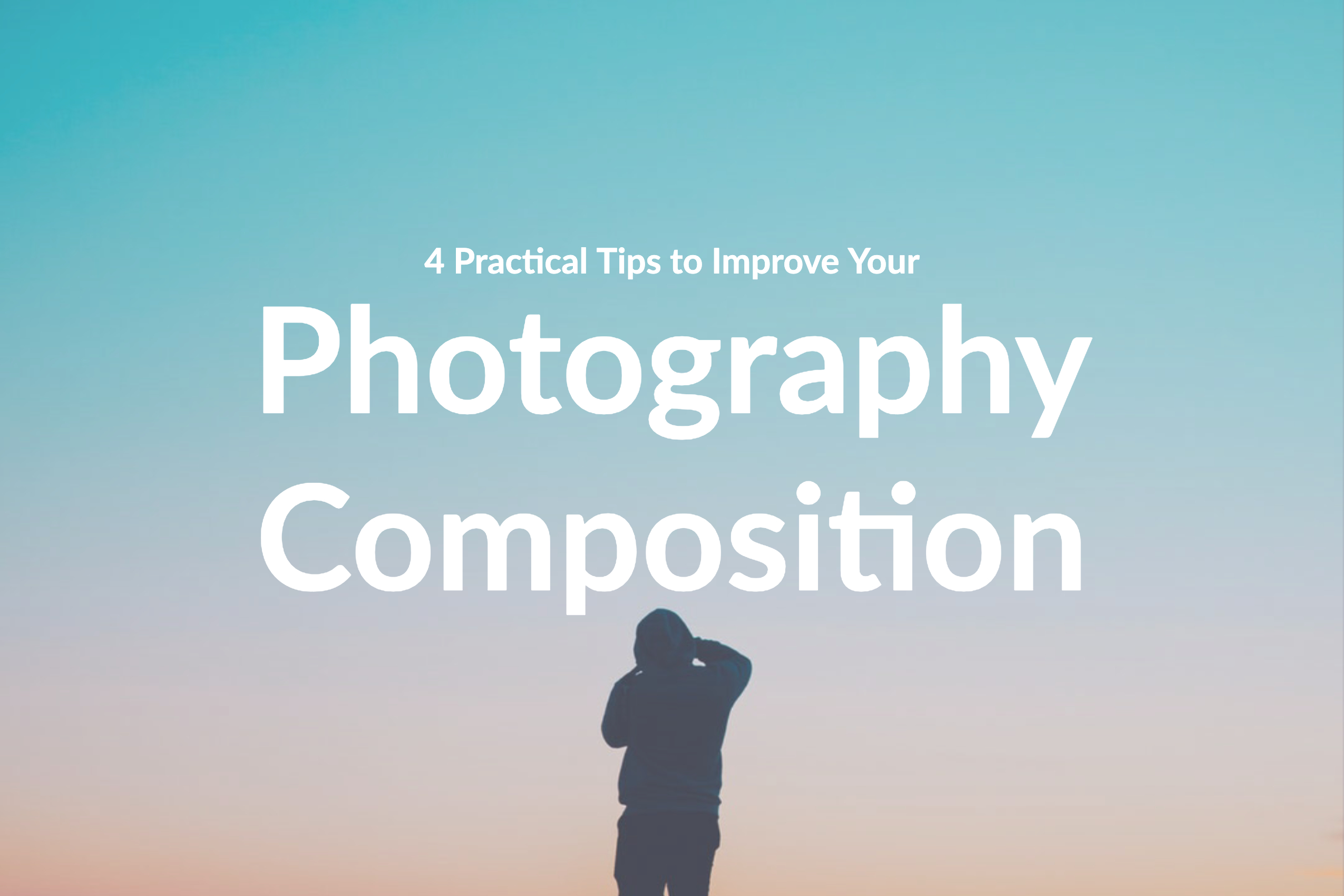 4 Practical Tips to Improve Your Photography Composition